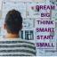 DREAM BIG THINK SMART START SMALL
